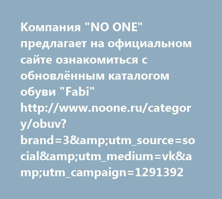 "http://www.noone.ru/category/obuv?brand=3&utm_source=social&utm_medium=vk&utm_campaign=1291392  Компания ""NO ONE"" предлагает на официальном сайте ознакомиться с обновлённым каталогом обуви ""Fabi"" http://www.noone.ru/category/obuv?brand=3&utm_source=social&utm_medium=vk&utm_campaign=1291392"