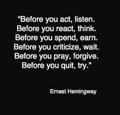 """""""Before you act, listen.   Before you react, think.  Before you spend, earn.  Before you criticize, wait.  Before you pray, forgive.  Before you quit, try."""" - Ernest Hemingway"""