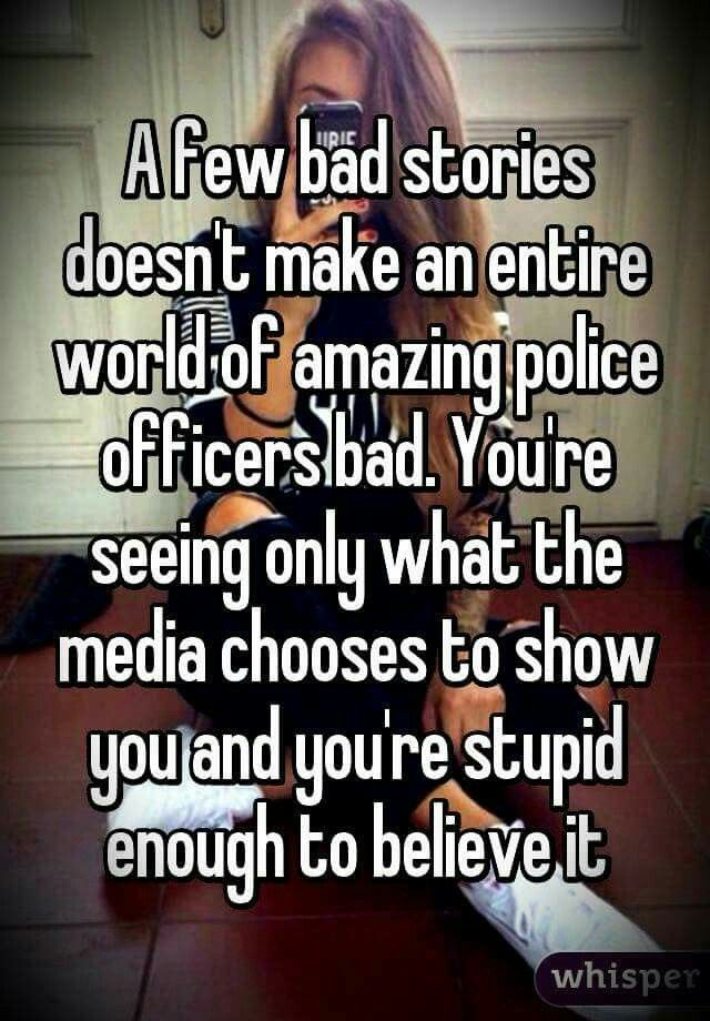 A few bad stories doesn't make an entire world of amazing police officers bad. You'er seeing only what the media chooses to show you, and you're stupid enough to believe it.