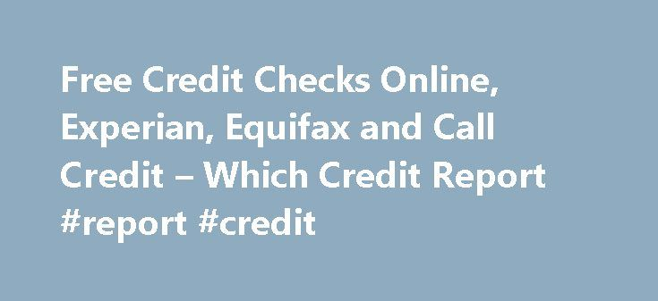 Free Credit Checks Online, Experian, Equifax and Call Credit – Which Credit Report #report #credit http://credit-loan.remmont.com/free-credit-checks-online-experian-equifax-and-call-credit-which-credit-report-report-credit/  #free credit check online # Thank you for visiting whichcreditreport.co.uk, the only online credit report comparison site that compares credit reports from all three UK credit reference agencies. With credit lenders becoming more and more cautious about who they lend to…