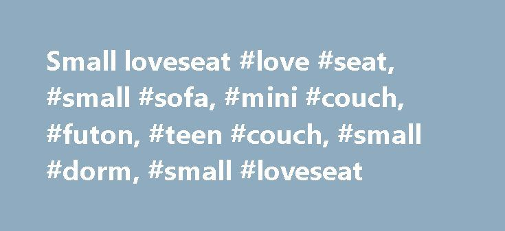 Small loveseat #love #seat, #small #sofa, #mini #couch, #futon, #teen #couch, #small #dorm, #small #loveseat http://furniture.remmont.com/small-loveseat-love-seat-small-sofa-mini-couch-futon-teen-couch-small-dorm-small-loveseat-4/  69 results for small loveseat eBay determines this price through a machine learned model of the product's sale prices within the last 90 days. eBay determines trending price through a machine learned model of the product's sale prices within the last 90 days…