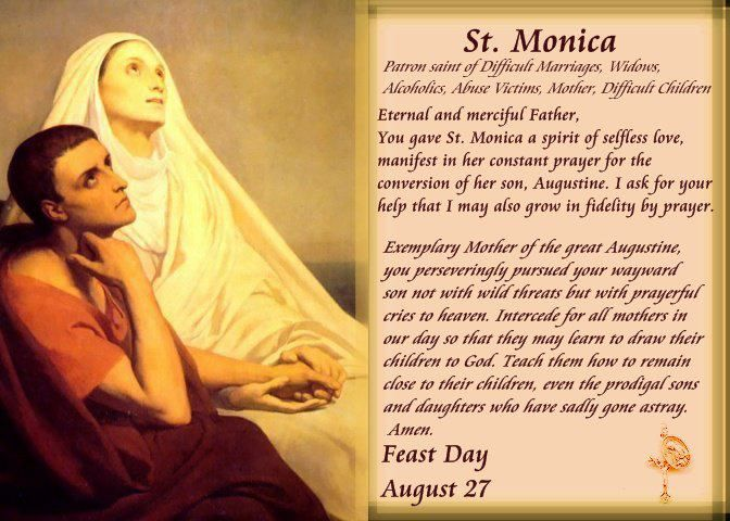St. Monica. (Born in Algeria: 331 A.D. – Died in Rome: 387 A.D.) An early Christian saint  mother of St. Augustine of Hippo. Honored, remembered  venerated in the Roman Catholic Church for her outstanding Christian virtues, particularly the suffering against the adultery of her husband,  a prayerful life dedicated to the reformation of her son, who wrote extensively of her pious acts  life with her in his Confessions. Legends recall St. Monica weeping every night for her son Augustine.