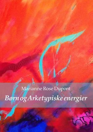 Børn og arketypiske energier af Marianne Rose Dupont (Bog) - køb hos SAXO.com