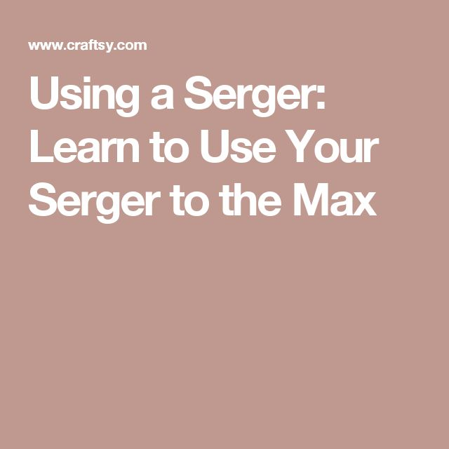 Using a Serger: Learn to Use Your Serger to the Max