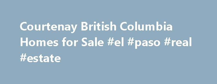 Courtenay British Columbia Homes for Sale #el #paso #real #estate http://real-estate.remmont.com/courtenay-british-columbia-homes-for-sale-el-paso-real-estate/  #comox valley real estate # Welcome to Comox Valley Nestled between the majestic Beaufort Mountains and the shimmering waters of Baynes Sound, the Comox Valley is one of Canada s most idyllic and vibrant communities. Consisting mainly of the three towns of Courtenay. Comox. and Cumberland – but also Mount Washington. Union Bay…