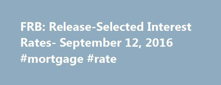 FRB: Release-Selected Interest Rates- September 12, 2016 #mortgage #rate http://mortgage.remmont.com/frb-release-selected-interest-rates-september-12-2016-mortgage-rate/  #prime interest rate today # Selected Interest Rates (Weekly) – H.15 Footnotes 1. As of March 1, 2016, the daily effective federal funds rate (EFFR) is a volume-weighted median of transaction-level data collected from depository institutions in the Report of Selected Money Market Rates (FR 2420). Prior to March 1, 2016, the…