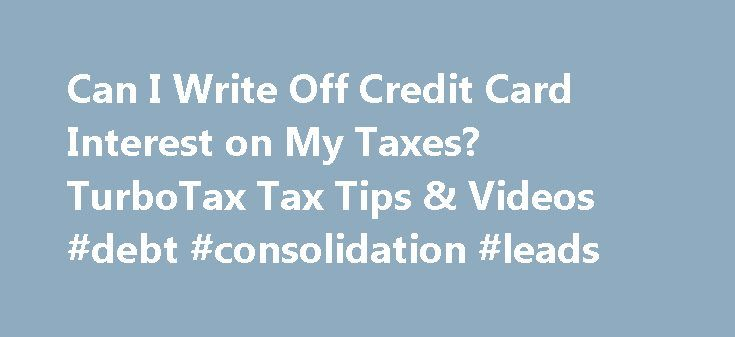 Can I Write Off Credit Card Interest on My Taxes? TurboTax Tax Tips & Videos #debt #consolidation #leads http://debt.remmont.com/can-i-write-off-credit-card-interest-on-my-taxes-turbotax-tax-tips-videos-debt-consolidation-leads/  #write off debt # Can I Write Off Credit Card Interest on My Taxes? You're allowed to take a tax deduction for some types of interest payments. Can I write off credit card interest on my taxes? You're allowed to take a tax deduction for some types of interest…