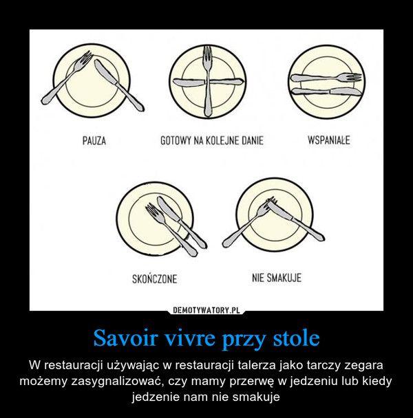 Savoir vivre przy stole – W restauracji używając w restauracji talerza jako tarczy zegara możemy zasygnalizować, czy mamy przerwę w jedzeniu lub kiedy jedzenie nam nie smakuje PAUZA GOTOWY NA KOLEJNE DANIE WSPANIAŁE SKOŃCZONE NIE SMAKUJE