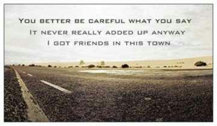 You better be careful what you say, it never really added up anyway, I got friends in this town.  Miranda Lambert White Liar