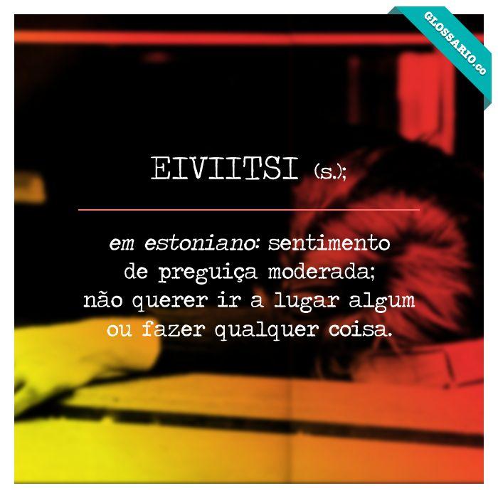 EIVIITSI (s.); em estoniano: sentimento de preguiça moderada; não querer ir a lugar algum ou fazer qualquer coisa.