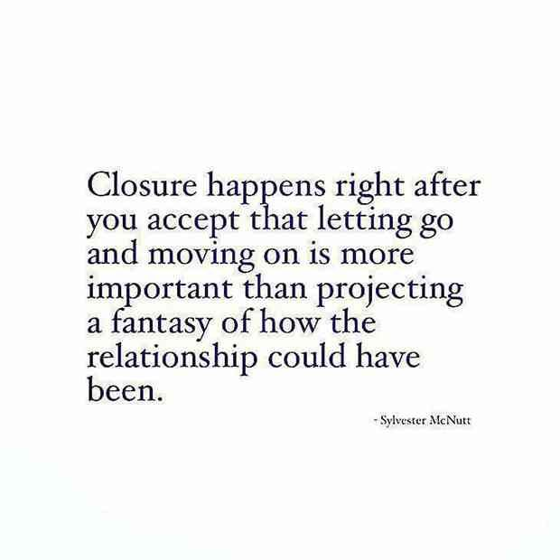 """Closure happens right after you accept that letting go is more important than projecting a fantasy of how the relationship could have been."""