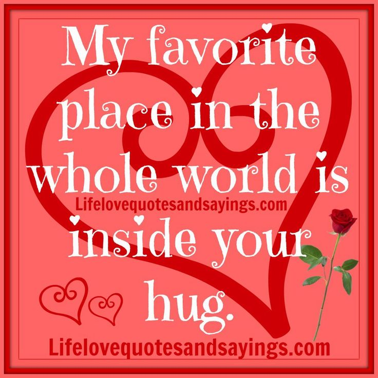 Inside your hug is my favorite place in the whole world!