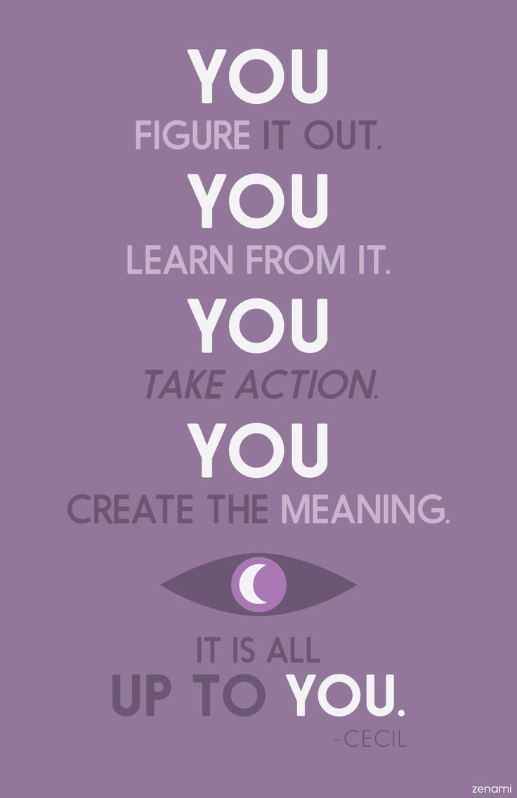"""You figure it out. You learn from it. You take action. You create the meaning…"