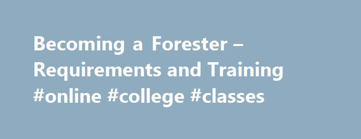 Becoming a Forester – Requirements and Training #online #college #classes http://degree.nef2.com/becoming-a-forester-requirements-and-training-online-college-classes/  #forestry degree # Be a Forester – Requirements and Training Steve Nix is a professional forester and natural resource consultant who also writes and maintains a forestry/forest/tree information website for About.com. Updated August 04, 2016. Of all the professions, forestry may be the most misunderstood of the lot. Many kids…