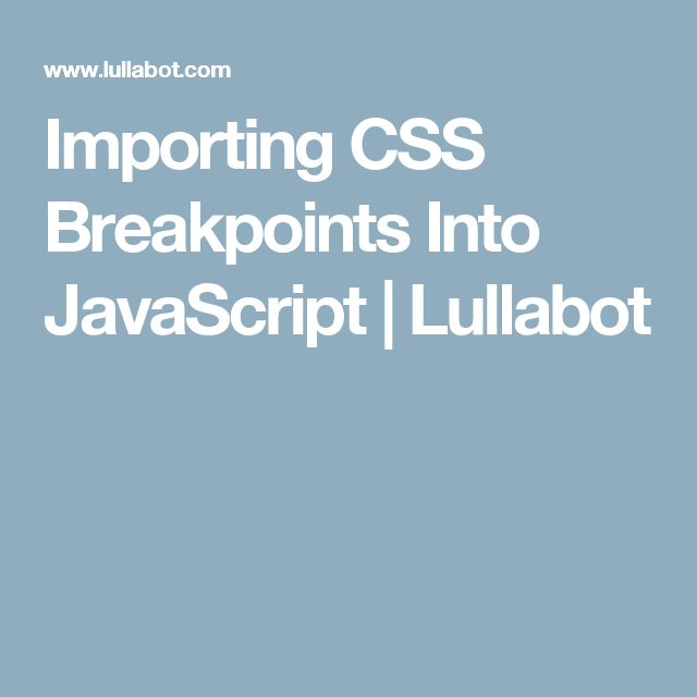 Importing CSS Breakpoints Into JavaScript | Lullabot