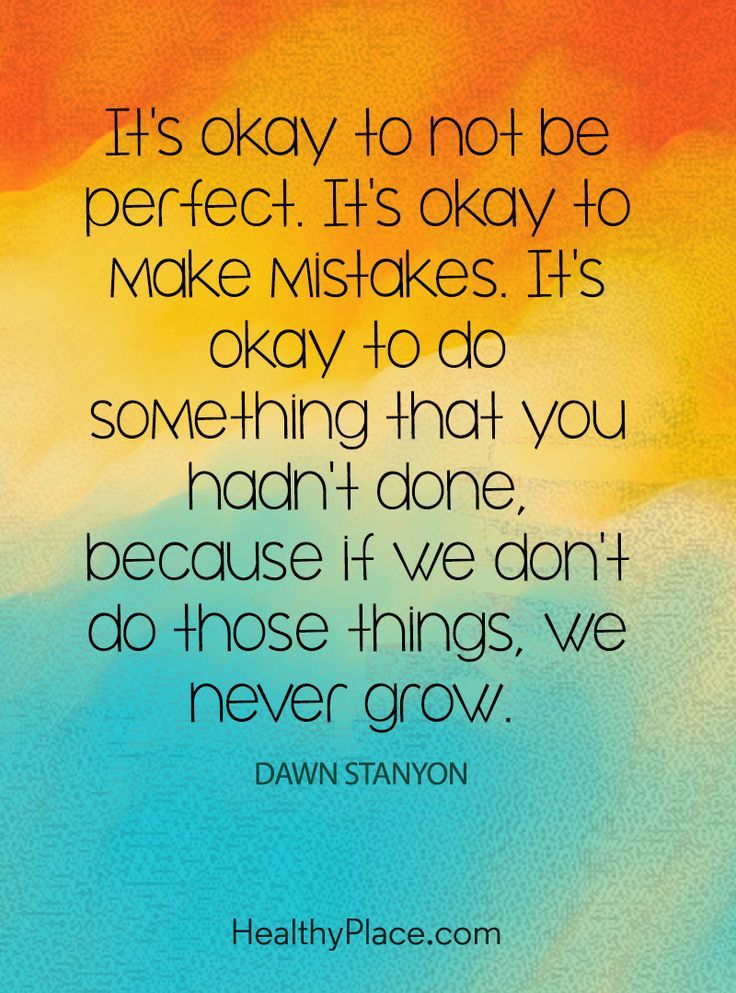 Quote on mental health: It's okay to not be perfect. It's okay to make mistakes. It's okay to do something that you hadn't done, because if we don't do those things, we never grow – Dawn Stanyon. www.HealthyPlace.com