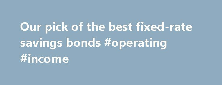 Our pick of the best fixed-rate savings bonds #operating #income http://incom.remmont.com/our-pick-of-the-best-fixed-rate-savings-bonds-operating-income/  #best income bonds # Our pick of the best fixed-rate savings bonds 8 September 2016 • 12:55pm F ixed-rate bonds have tumbled since the Bank of England cut Bank Rate to 0.25pc and experts say more reductions are on the cards. By tying up funds in a fixed-rate account, savers can guarantee the rate for Continue Reading