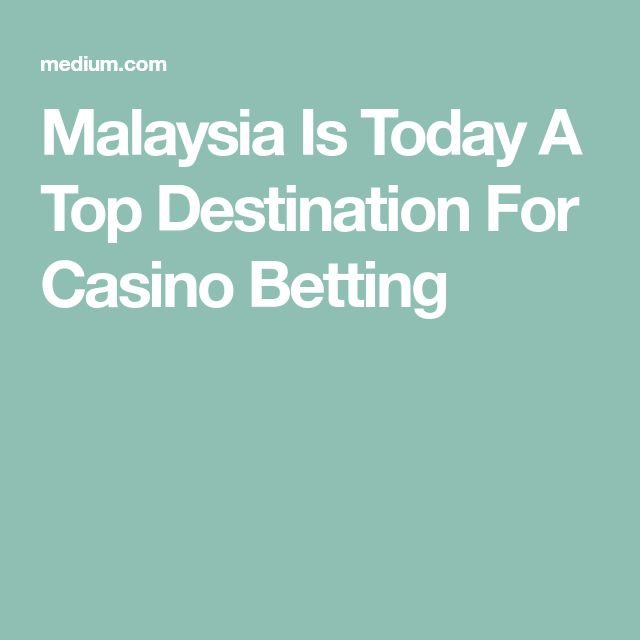 Malaysia Is Today A Top Destination For Casino Betting