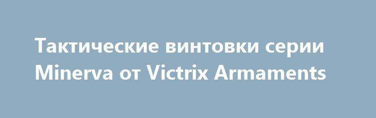 Тактические винтовки серии Minerva от Victrix Armaments http://apral.ru/2017/05/19/takticheskie-vintovki-serii-minerva-ot-victrix-armaments/  В 2017 году известный на весь мир итальянский оружейный холдинг [...]