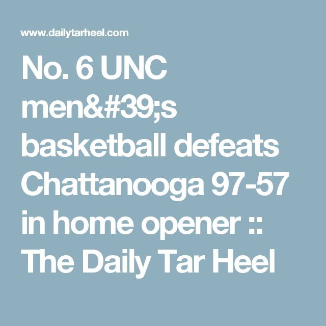 No. 6 UNC men's basketball defeats Chattanooga 97-57 in home opener :: The Daily Tar Heel