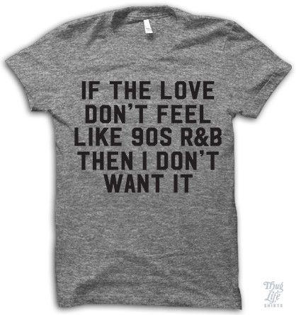 If the love don't feel like 90s R&B then I don't want it!