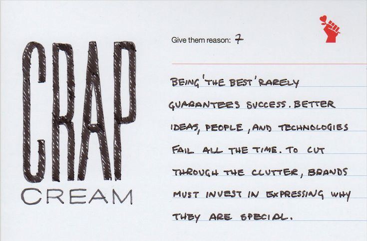 Give them reason 7: Above the Crap   Being 'the best' rarely guarantees success. Better ideas, people, and technologies fail all the time. To cut through the clutter, brands must invest in expressing why they are special.  http://www.idapostle.com/7-above-the-crap/