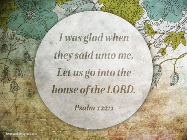 Psalm 122:1 – I was glad when they said unto me, Let us go into the house of the LORD.