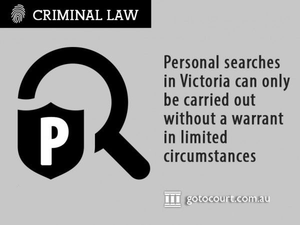 If police wish to search you, you are entitled to ask why and police must tell you. If they do not have the legal right to search you, you can refuse – they cannot force you.  Read more: Personal Searches in Victoria, Link: https://www.gotocourt.com.au/criminal-law/vic/personal-searches/
