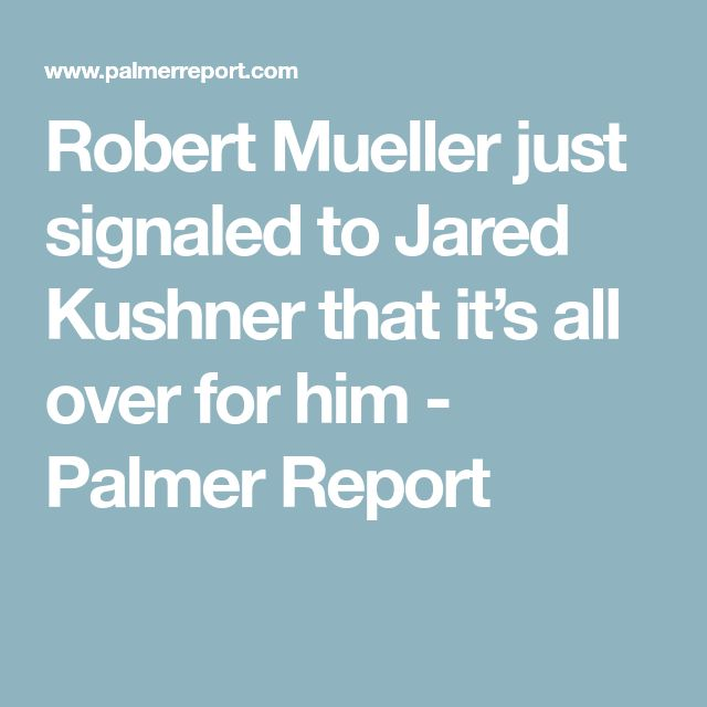 Robert Mueller just signaled to Jared Kushner that it's all over for him - Palmer Report