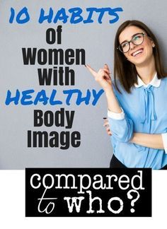 Is there something you can do to improve your body image? Great ideas here 10 Habits of Women With Healthy Body Image. From Compared to Who?