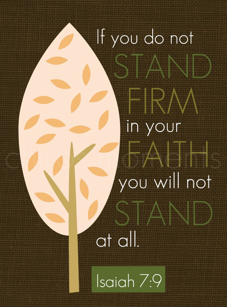 If you do not stand firm in your faith you do not stand at all. Isaiah 7:9