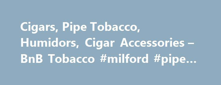 Cigars, Pipe Tobacco, Humidors, Cigar Accessories – BnB Tobacco #milford #pipe #supply http://west-virginia.nef2.com/cigars-pipe-tobacco-humidors-cigar-accessories-bnb-tobacco-milford-pipe-supply/  # Cigar Distribution at Its Finest At BnB Tobacco you can find a wide variety of cigars that are of the finest quality. We are an online cigar retailer that is dedicated to bringing you premium cigars, sweets cigars, premium electronic cigarettes, flavored pipe tobacco and more. We started selling…