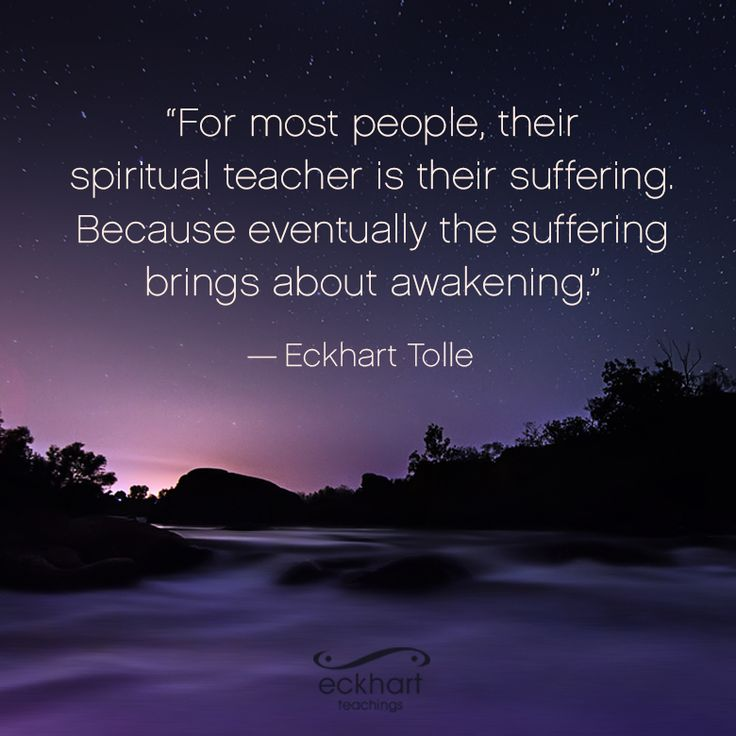 """""""For most people, their spiritual teacher is their suffering. Because eventually the suffering brings about awakening."""" ~Eckhart Tolle  Please 'Share and/or Re-pin' this week's #PresentMomentReminder: To receive automatic reminders from Eckhart, feel free to sign up by clicking on this link: http://www.eckharttolle.com/present-moment-reminders/?f=1"""