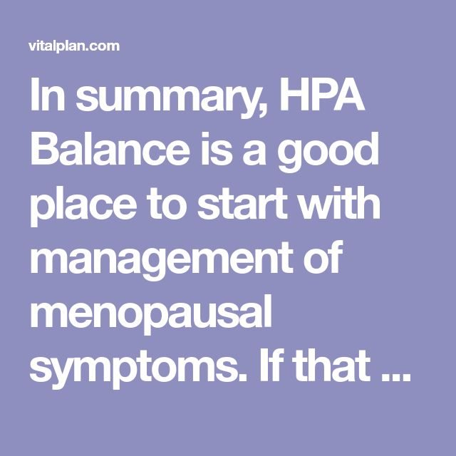 In summary, HPA Balance is a good place to start with management of menopausal symptoms. If that alone doesn't control symptoms, natural non-prescription progesterone cream is a good next step.  If that doesn't do it, consider asking your healthcare provider about natural transdermal bioidentical estrogen/progesterone options. In general, lower doses of estrogen/progesterone will be required to control symptoms when taken with HPA Balance.