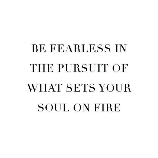 Be fearless in the pursuit of what sets your soul on fire. #wisdom #affirmations #passion