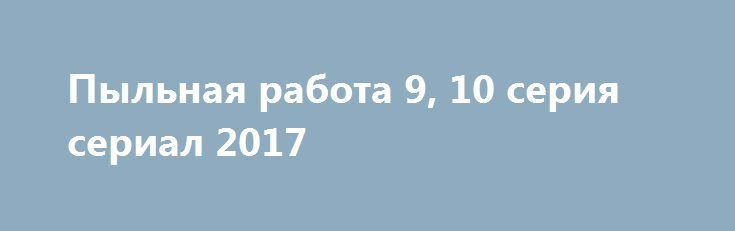 Пыльная работа 9, 10 серия сериал 2017 http://kinofak.net/publ/serialy_russkie/pylnaja_rabota_9_10_serija_serial_2017/16-1-0-6413  Действие разворачивается в окраинном микрорайоне крупного провинциального города. Князев и Земцов вместе борются с уличной и бытовой преступностью, но занимают различные позиции по вопросу о том, как, собственно, следует бороться со злом. Первый, опытный оперативный работник, убежден, что главное в его работе — эффективность, то есть наиболее прямой путь к цели…