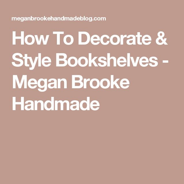 How To Decorate & Style Bookshelves - Megan Brooke Handmade