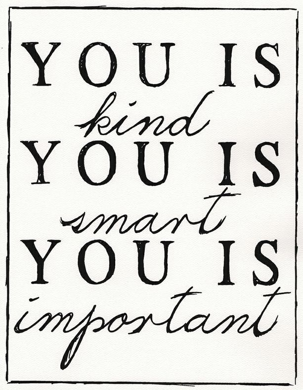 This is so important to remember............You Is Kind, You is Smart, You is Important <3 #quote #wall #art
