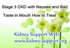 Stage 3 CKD with nausea and bad taste in mouth how to treat it ? It is known that kidney disease has 5 stages, and stage 3 is a vital stage of this disease. In this stage there will be many symptoms, some patients even suffer from nausea and bad taste in mouth.