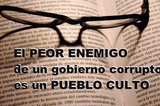 El peor enemigo de un gobierno corrupto es un Pueblo Culto