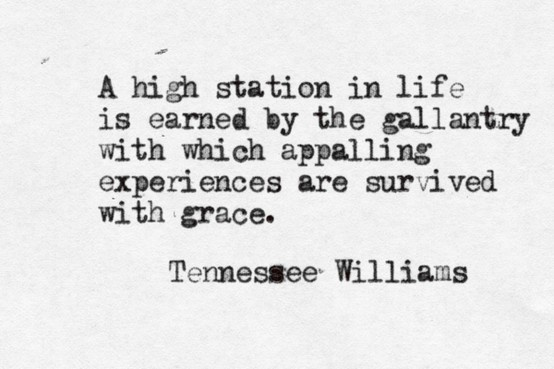 A high station in life is earned by the gallantry with which appalling experiences are survived with grace. ~ Tennessee Williams