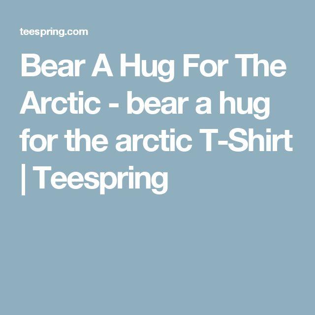 Bear A Hug For The Arctic - bear a hug  for the arctic T-Shirt | Teespring