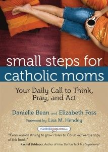 Newest book review: Small Steps for Catholic Moms...Danielle Bean and Elizabeth Foss give an incredible resource for busy mommas. I've been using the book for a month now, and the devotions, the quotes, and the challenges to act are helping to move me along on my faith journey.  GREAT RESOURCE!!: Catholic Mom, Daniel Beans, Praying, Small Step, Danielle Beans, Daily Call, Catholicmom Com Books, Catholic Faith, Elizabeth Fosse
