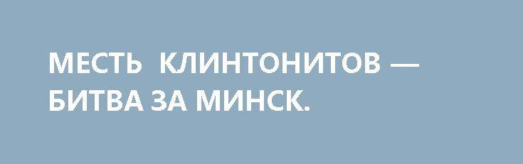 МЕСТЬ КЛИНТОНИТОВ — БИТВА ЗА МИНСК. http://rusdozor.ru/2017/03/27/mest-klintonitov-bitva-za-minsk/  В общем, налицо очевидная попытка майдана – со всеми его шаблонами, методичками, клише и оргструктурами. К счастью, пока неудачная. Белорусская оппозиция нишмагла По Минским движухам. Посмотрел я кучу оперативных видео, освещение событий в «оппозиционных» (читай «грантоедских») СМИ, полазил по тематичским ...