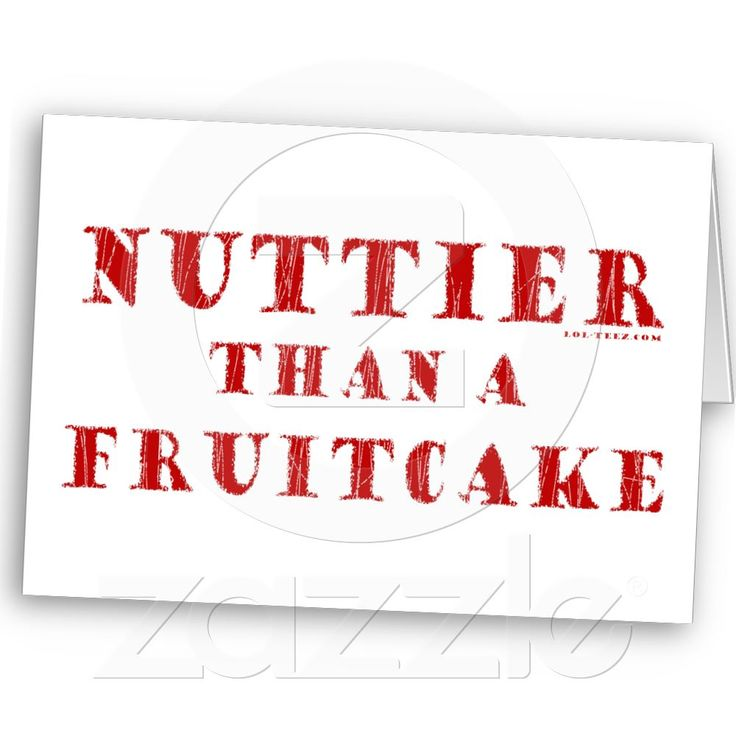 Nuttier Than a Fruitcake...common phrase here in the South...generally reserved for crazy/dramatic people, certain political ideologies espoused by a particular political party, and generally any opinion uttered by most of Hollywood