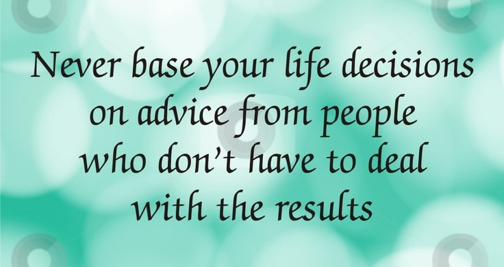 Never base your life decisions on advice from people who don't have to deal with the results.