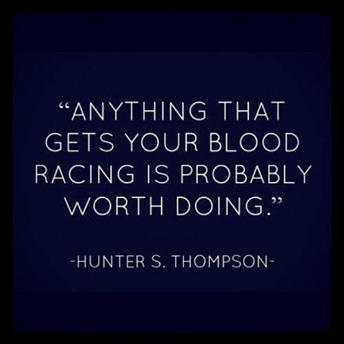 Anything that gets your blood racing is probably worth doing. ~ Hunter S. Thompson ~ Relationship quotes