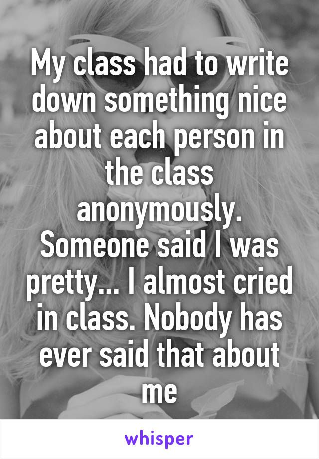 My class had to write down something nice about each person in the class anonymously. Someone said I was pretty... I almost cried in class. Nobody has ever said that about me