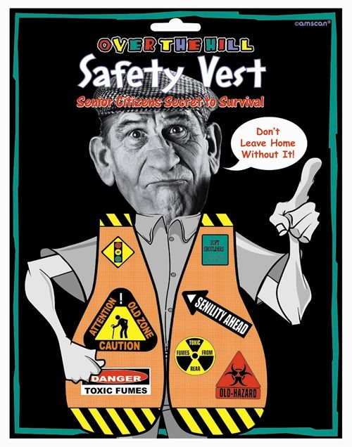 "On your birthday, it's always a good thing to stand out from the crowd - this Over The Hill Safety Vest is one-size fits most, and announces to the world the cautions and safety needs of a Senior Citizen.  Features such warnings as ""soft Shoulders, stiff joints"", ""senility ahead"", and ""danger toxic fumes.""  Package measures approximately 8.5"" x 11""."