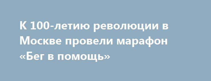 К 100-летию революции в Москве провели марафон «Бег в помощь» https://apral.ru/2017/08/27/k-100-letiyu-revolyutsii-v-moskve-proveli-marafon-beg-v-pomoshh.html  27 августа 4-й марафон под названием «бег в помощь» был проведен в Москве. Мероприятие устроили в честь 100-летия революции. В октябре 2017 года исполнится 100 лет с Великой Октябрьской революции, поэтому спортивное мероприятие посвятили этой дате. Прошлый марафон проводился в честь года культуры. Бегунам предлагалось по желанию…